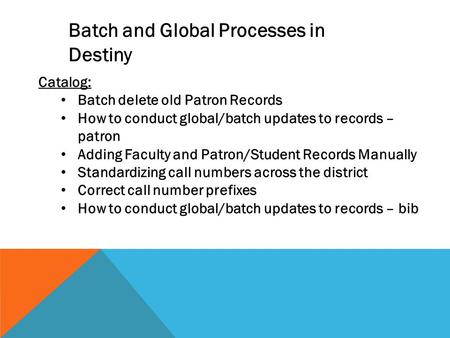 Catalog: Batch delete old Patron Records How to conduct global/batch updates to records – patron Adding Faculty and Patron/Student Records Manually Standardizing.