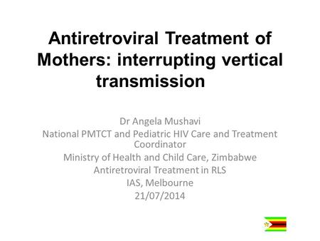 Antiretroviral Treatment of Mothers: interrupting vertical transmission Dr Angela Mushavi National PMTCT and Pediatric HIV Care and Treatment Coordinator.