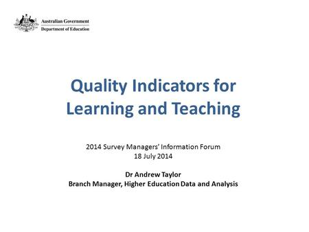 Quality Indicators for Learning and Teaching 2014 Survey Managers' Information Forum 18 July 2014 Dr Andrew Taylor Branch Manager, Higher Education Data.
