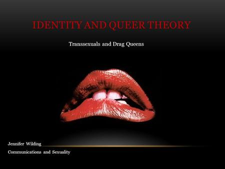 Transsexuals and Drag Queens IDENTITY AND QUEER THEORY Jennifer Wilding Communications and Sexuality.