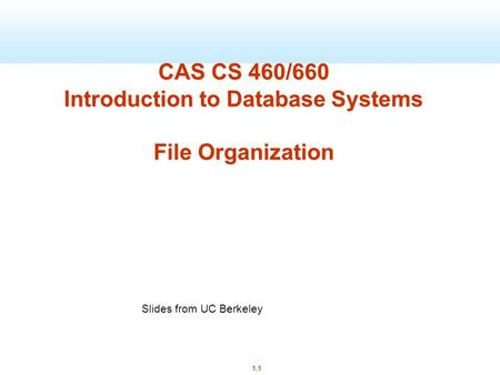 1.1 CAS CS 460/660 Introduction to Database Systems File Organization Slides from UC Berkeley.