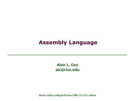 Assembly Language Alan L. Cox Some slides adapted from CMU 15.213 slides.