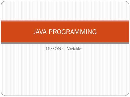LESSON 4 - Variables JAVA PROGRAMMING. Variables Variable is a named storage location that stores data and the value of the data may change while the.