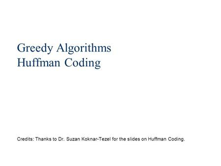 Greedy Algorithms Huffman Coding Credits: Thanks to Dr. Suzan Koknar-Tezel for the slides on Huffman Coding.