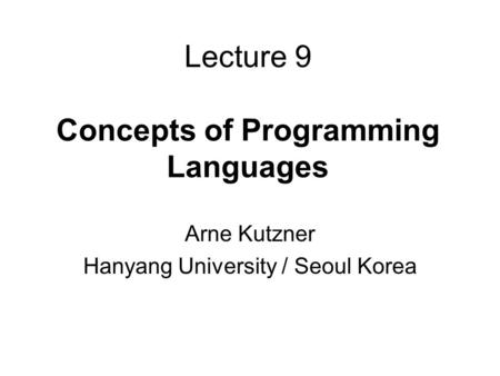 Lecture 9 Concepts of Programming Languages Arne Kutzner Hanyang University / Seoul Korea.