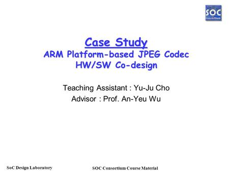 SOC Consortium Course Material SoC Design Laboratory Case Study ARM Platform-based JPEG Codec HW/SW Co-design Teaching Assistant : Yu-Ju Cho Advisor :