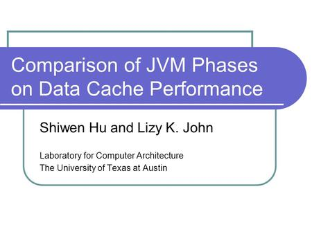Comparison of JVM Phases on Data Cache Performance Shiwen Hu and Lizy K. John Laboratory for Computer Architecture The University of Texas at Austin.