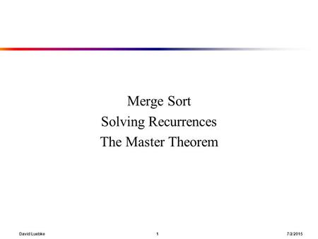 David Luebke 1 7/2/2015 Merge Sort Solving Recurrences The Master Theorem.
