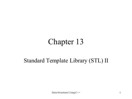 Data Structures Using C++1 Chapter 13 Standard Template Library (STL) II.