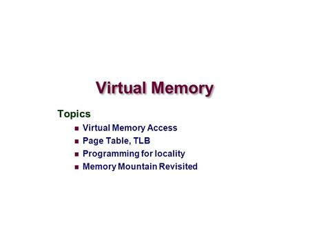 Virtual Memory Topics Virtual Memory Access Page Table, TLB Programming for locality Memory Mountain Revisited.