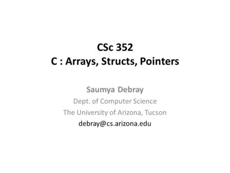 CSc 352 C : Arrays, Structs, Pointers Saumya Debray Dept. of Computer Science The University of Arizona, Tucson