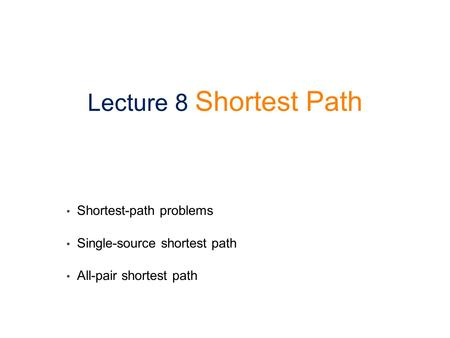 Shortest-path problems Single-source shortest path All-pair shortest path Lecture 8 Shortest Path.