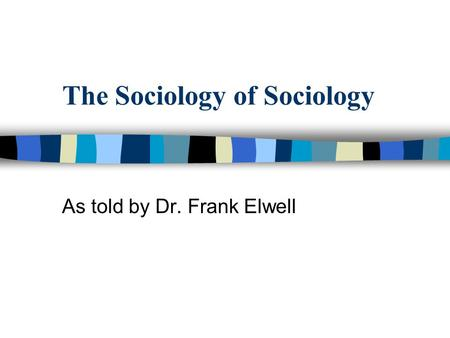 The Sociology of Sociology As told by Dr. Frank Elwell.