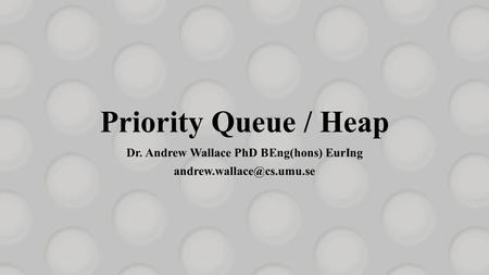 Priority Queue / Heap Dr. Andrew Wallace PhD BEng(hons) EurIng