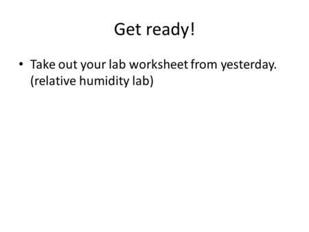 Get ready! Take out your lab worksheet from yesterday. (relative humidity lab)