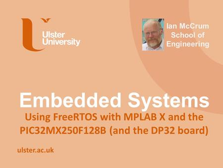 Ulster.ac.uk Embedded Systems Using FreeRTOS with MPLAB X and the PIC32MX250F128B (and the DP32 board) Ian McCrum School of Engineering.
