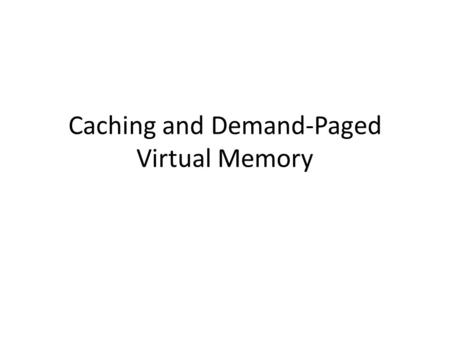 Caching and Demand-Paged Virtual Memory. Definitions Cache – Copy of data that is faster to access than the original – Hit: if cache has copy – Miss: