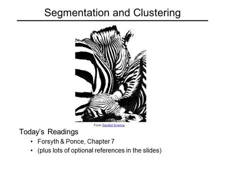 Segmentation and Clustering Today's Readings Forsyth & Ponce, Chapter 7 (plus lots of optional references in the slides) From Sandlot ScienceSandlot Science.