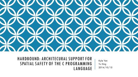 HARDBOUND: ARCHITECURAL SUPPORT FOR SPATIAL SAFETY OF THE C PROGRAMMING LANGUAGE Kyle Yan Yu Xing 2014/10/15.