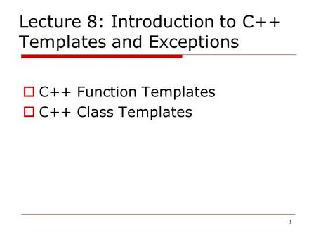 1 Lecture 8: Introduction to C++ Templates and Exceptions  C++ Function Templates  C++ Class Templates.