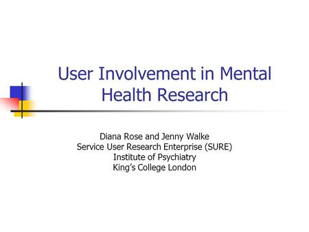 User Involvement in Mental Health Research Diana Rose and Jenny Walke Service User Research Enterprise (SURE) Institute of Psychiatry King's College London.