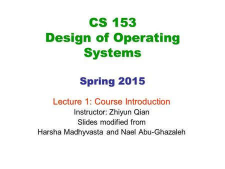CS 153 Design of Operating Systems Spring 2015 Lecture 1: Course Introduction Instructor: Zhiyun Qian Slides modified from Harsha Madhyvasta and Nael Abu-Ghazaleh.