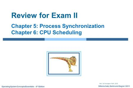 Review for Exam II Chapter 5: Process Synchronization Chapter 6: CPU Scheduling Rev. by Kyungeun Park, 2015.