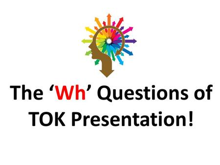 The 'Wh' Questions of TOK Presentation!. P- Preparation P- Presentation A- Assessment.