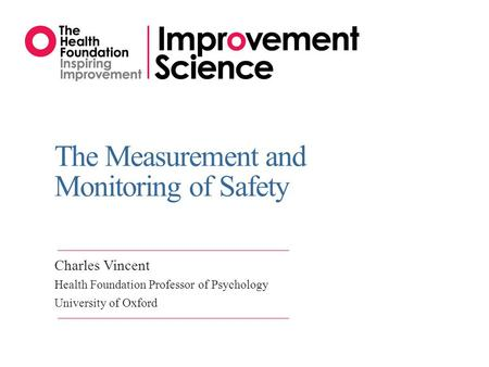 The Measurement and Monitoring of Safety Charles Vincent Health Foundation Professor of Psychology University of Oxford.