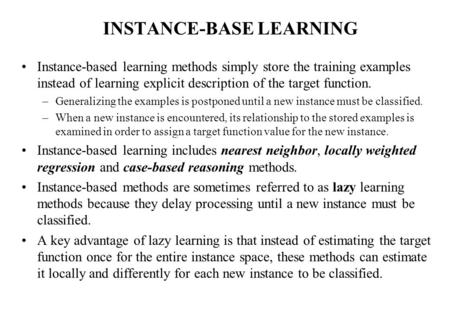 INSTANCE-BASE LEARNING Instance-based learning methods simply store the training examples instead of learning explicit description of the target function.
