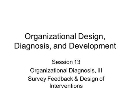 Organizational Design, Diagnosis, and Development Session 13 Organizational Diagnosis, III Survey Feedback & Design of Interventions.