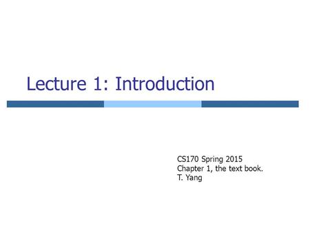 Lecture 1: Introduction CS170 Spring 2015 Chapter 1, the text book. T. Yang.