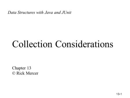 13-1 <strong>Collection</strong> Considerations Chapter 13 © Rick Mercer <strong>Data</strong> Structures with Ja ©Rick Mercer <strong>Data</strong> Structures with Java and JUnit.