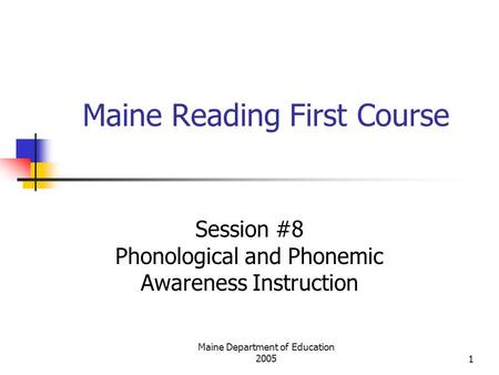 Maine Department of Education 20051 Maine Reading First Course Session #8 Phonological and Phonemic Awareness Instruction.