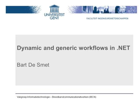 Vakgroep Informatietechnologie – Breedbandcommunicatienetwerken (IBCN) Dynamic and generic workflows in.NET Bart De Smet.