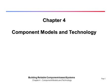 Page 1 Building Reliable Component-based Systems Chapter 4 - Component Models and Technology Chapter 4 Component Models and Technology.