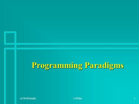 Programming Paradigms cs784(Prasad)L5Pdm1. Programming Paradigm A way of conceptualizing what it means to perform computation and how tasks to be carried.