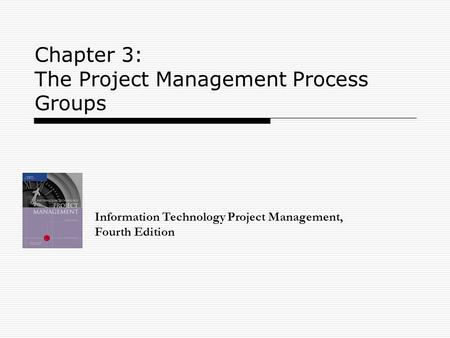 Chapter 3: The Project Management Process Groups Information Technology Project Management, Fourth Edition.