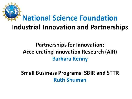 National Science Foundation Industrial Innovation and Partnerships Partnerships for Innovation: Accelerating Innovation Research (AIR) Barbara Kenny Small.