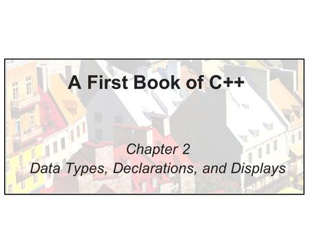 A First Book of C++ Chapter 2 Data Types, Declarations, and Displays.