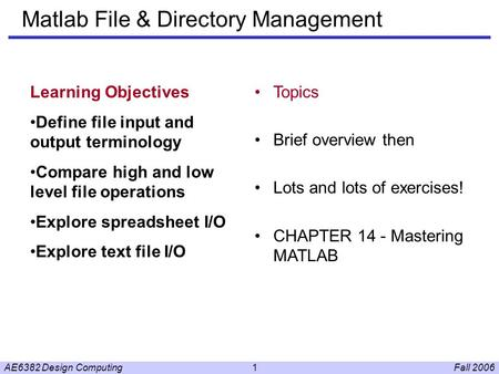 Fall 2006AE6382 Design Computing1 Matlab File & Directory Management Learning Objectives Define file input and output terminology Compare high and low.
