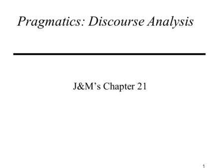 1 Pragmatics: Discourse Analysis J&M's Chapter 21.