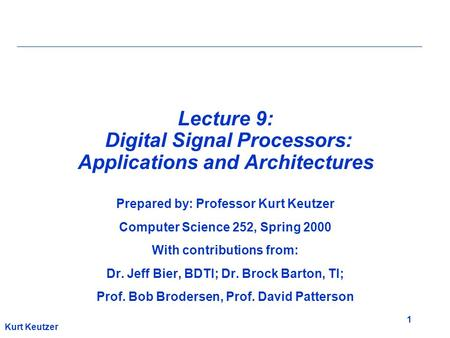 1 Kurt Keutzer Lecture 9: Digital Signal Processors: Applications and Architectures Prepared by: Professor Kurt Keutzer Computer Science 252, Spring 2000.