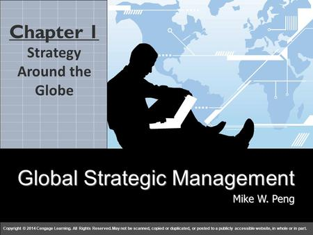 Global Strategy Mike W. Peng Copyright © 2014 Cengage Learning. All Rights Reserved. May not be scanned, copied or duplicated, or posted to a publicly.