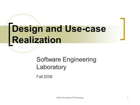 Sharif University of Technology1 Design and Use-case Realization Software Engineering Laboratory Fall 2006.