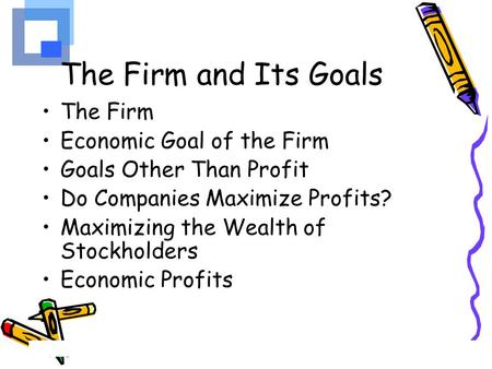 The Firm and Its Goals The Firm Economic Goal of the Firm
