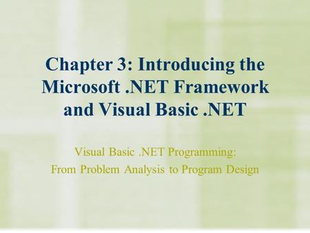 Chapter 3: Introducing the Microsoft.NET Framework and Visual Basic.NET Visual Basic.NET Programming: From Problem Analysis to Program Design.