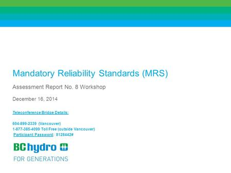 1 Mandatory Reliability Standards (MRS) Assessment Report No. 8 Workshop December 16, 2014 Teleconference Bridge Details: 604-899-2339 (Vancouver) 1-877-385-4099.