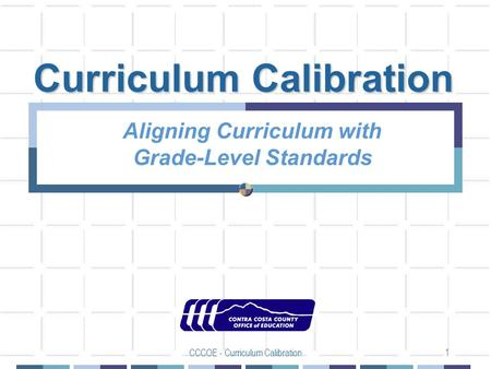 CCCOE - Curriculum Calibration1 Curriculum Calibration Aligning Curriculum with Grade-Level Standards.