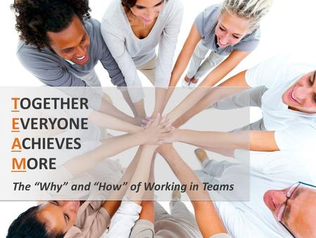 "The ""Why"" and ""How"" of Working in Teams TOGETHER EVERYONE ACHIEVES MORE."